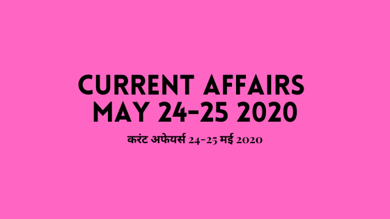 Current Affairs 24-25 May 2020